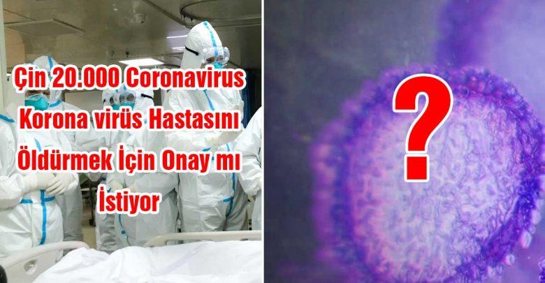 Çin 20.000 Coronavirus / Korona virüs Hastasını Öldürmek İçin Onay İstiyor mu